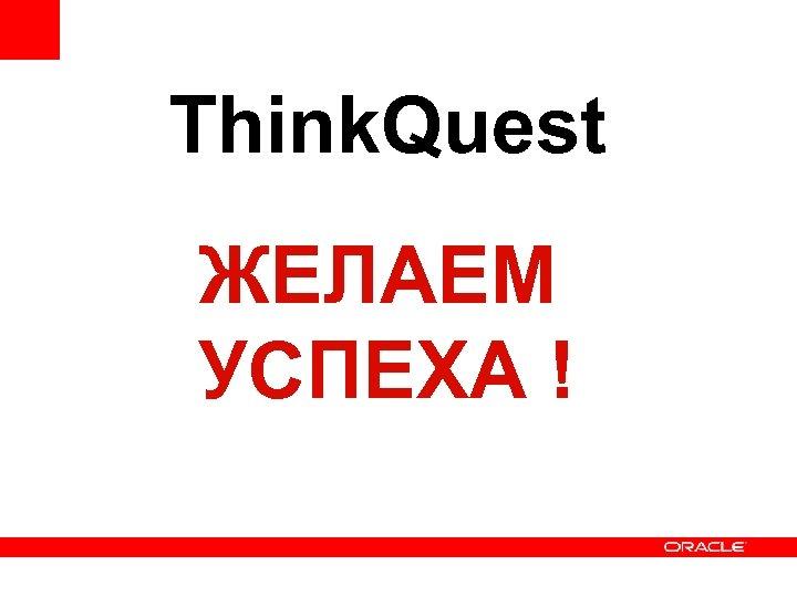 Think. Quest ЖЕЛАЕМ УСПЕХА !