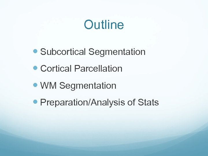 Outline Subcortical Segmentation Cortical Parcellation WM Segmentation Preparation/Analysis of Stats