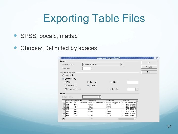 Exporting Table Files SPSS, oocalc, matlab Choose: Delimited by spaces 34
