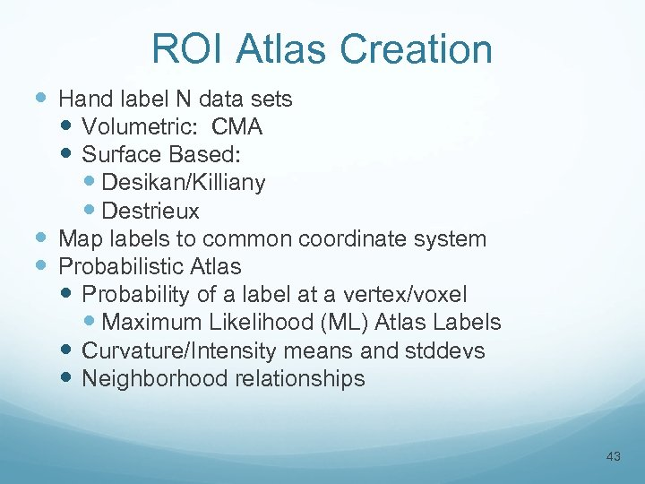 ROI Atlas Creation Hand label N data sets Volumetric: CMA Surface Based: Desikan/Killiany Destrieux