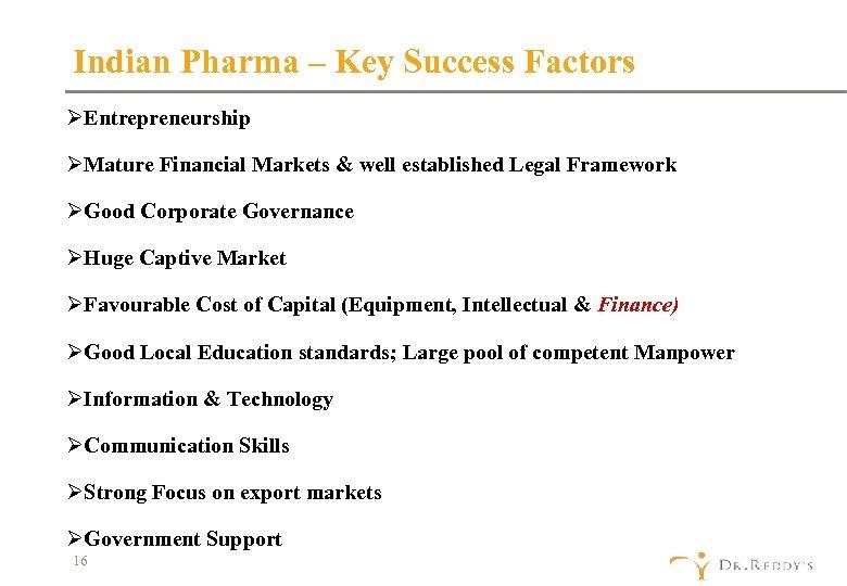 Indian Pharma – Key Success Factors ØEntrepreneurship ØMature Financial Markets & well established Legal