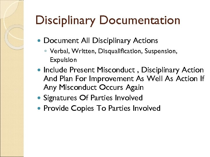 Disciplinary Documentation Document All Disciplinary Actions ◦ Verbal, Written, Disqualification, Suspension, Expulsion Include Present