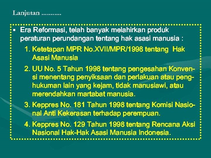 Lanjutan. . . § Era Reformasi, telah banyak melahirkan produk peraturan perundangan tentang hak