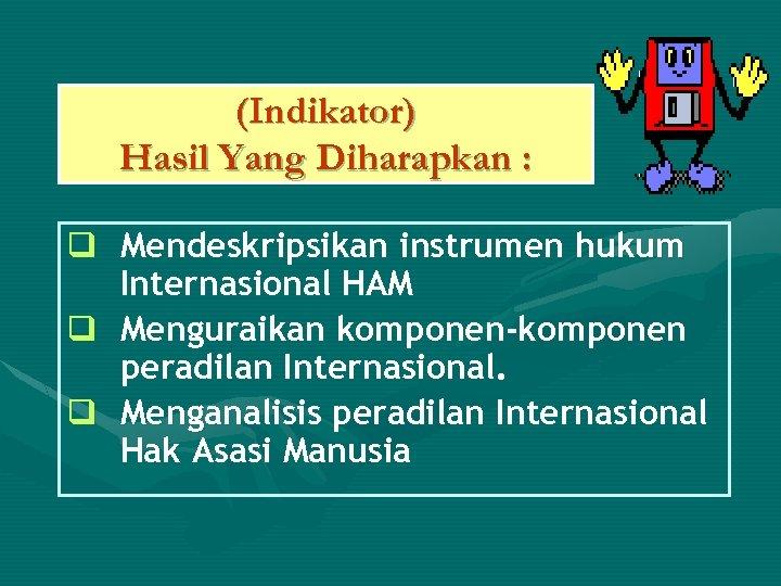 (Indikator) Hasil Yang Diharapkan : q Mendeskripsikan instrumen hukum Internasional HAM q Menguraikan komponen-komponen