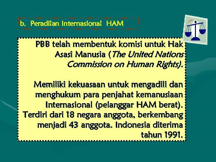 b. Peradilan Internasional HAM PBB telah membentuk komisi untuk Hak Asasi Manusia (The United