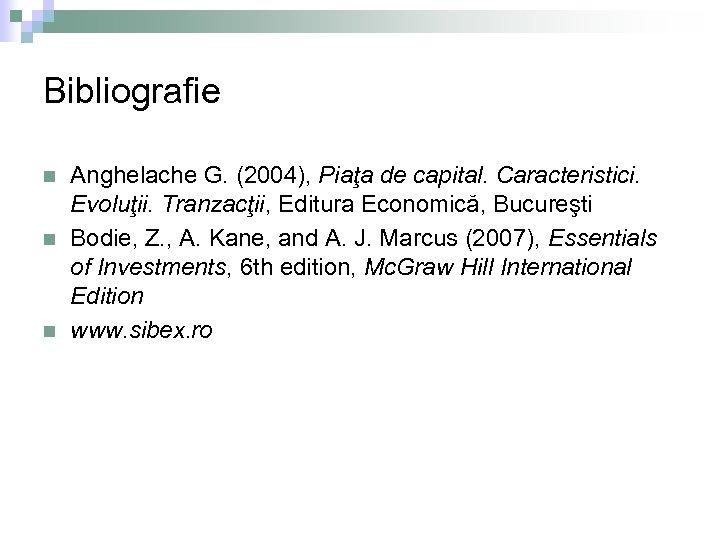 Bibliografie n n n Anghelache G. (2004), Piaţa de capital. Caracteristici. Evoluţii. Tranzacţii, Editura