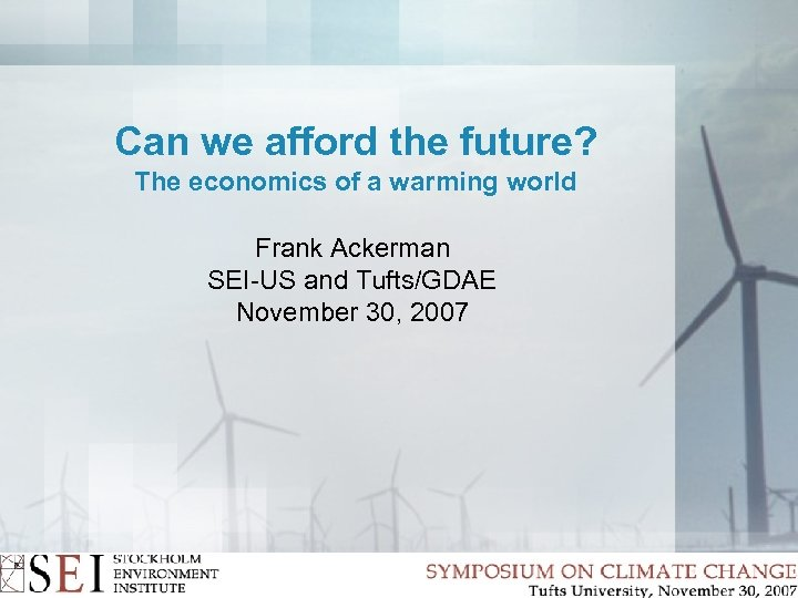 Can we afford the future? The economics of a warming world Frank Ackerman SEI-US