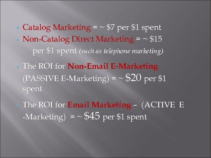 Catalog Marketing = ~ $7 per $1 spent Non-Catalog Direct Marketing = ~