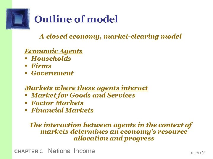 Outline of model A closed economy, market-clearing model Economic Agents § Households § Firms