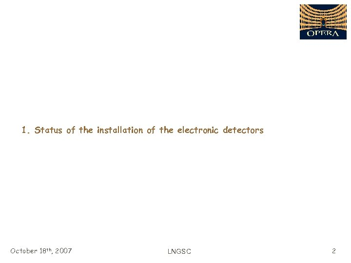 1. Status of the installation of the electronic detectors October 18 th, 2007 LNGSC