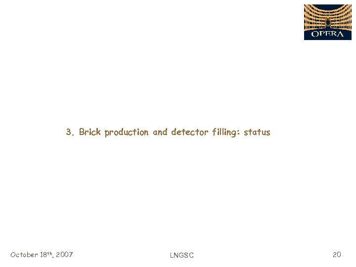 3. Brick production and detector filling: status October 18 th, 2007 LNGSC 20