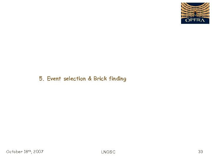 5. Event selection & Brick finding October 18 th, 2007 LNGSC 33