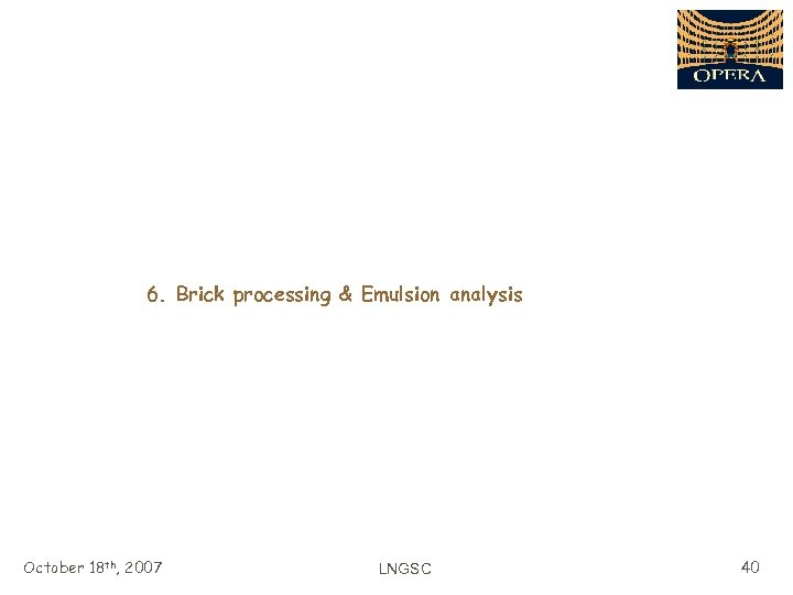6. Brick processing & Emulsion analysis October 18 th, 2007 LNGSC 40