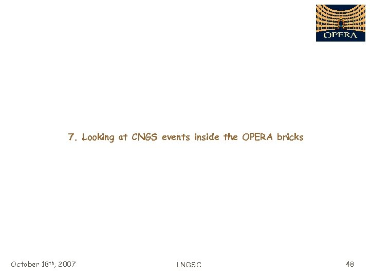 7. Looking at CNGS events inside the OPERA bricks October 18 th, 2007 LNGSC