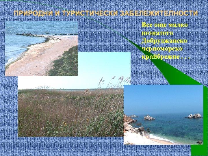 ПРИРОДНИ И ТУРИСТИЧЕСКИ ЗАБЕЛЕЖИТЕЛНОСТИ Все още малко познатото Добруджанско черноморско крайбрежие. . .