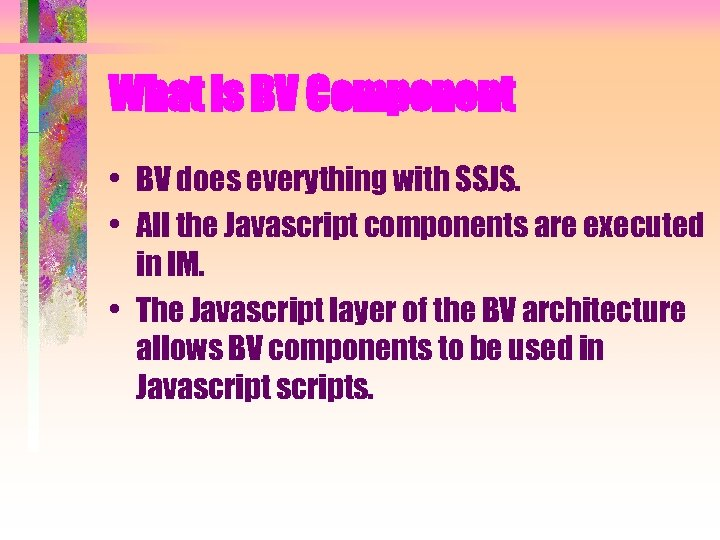 What is BV Component • BV does everything with SSJS. • All the Javascript