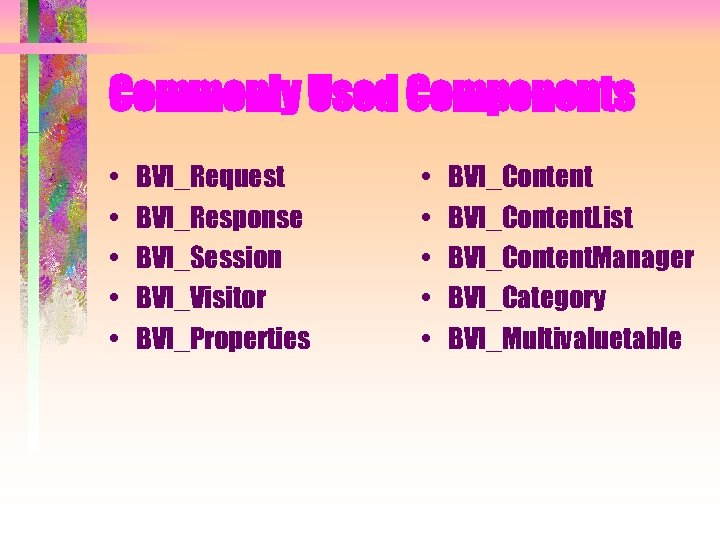 Commonly Used Components • • • BVI_Request BVI_Response BVI_Session BVI_Visitor BVI_Properties • • •