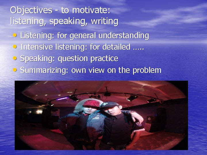 Objectives - to motivate: listening, speaking, writing • Listening: for general understanding • Intensive