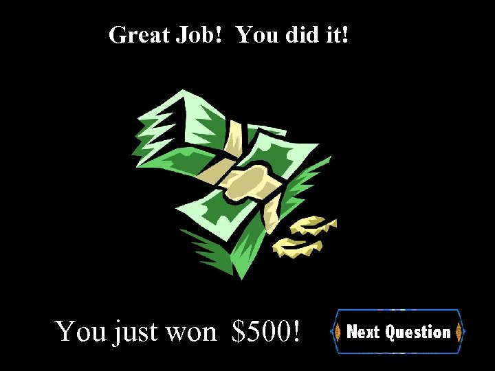 Great Job! You did it! You just won $500!
