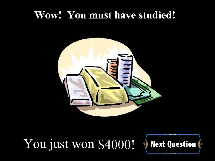 Wow! You must have studied! You just won $4000!