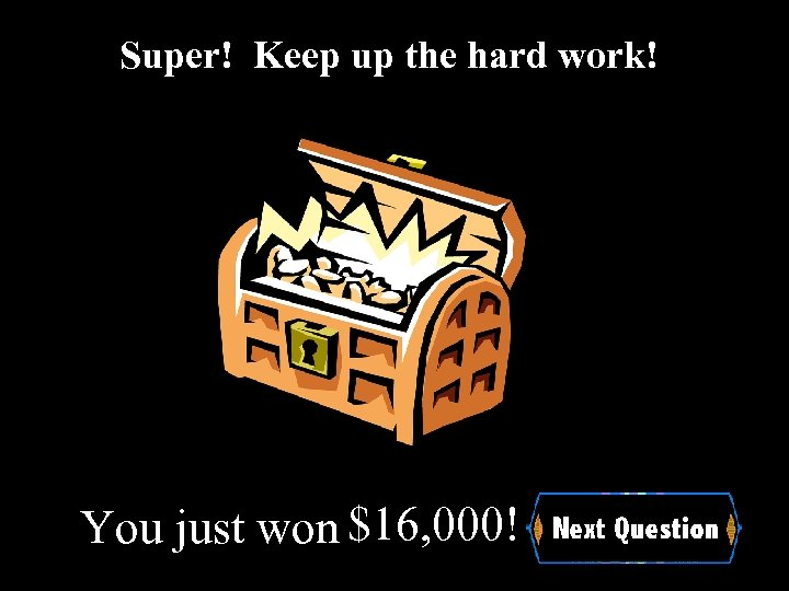 Super! Keep up the hard work! You just won $16, 000!