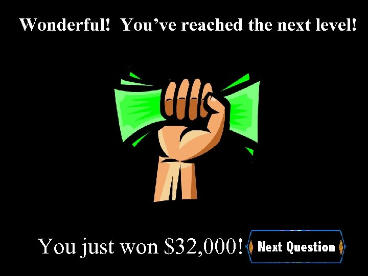 Wonderful! You've reached the next level! You just won $32, 000!