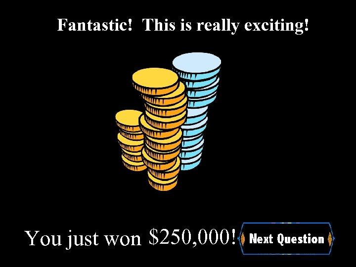 Fantastic! This is really exciting! You just won $250, 000!