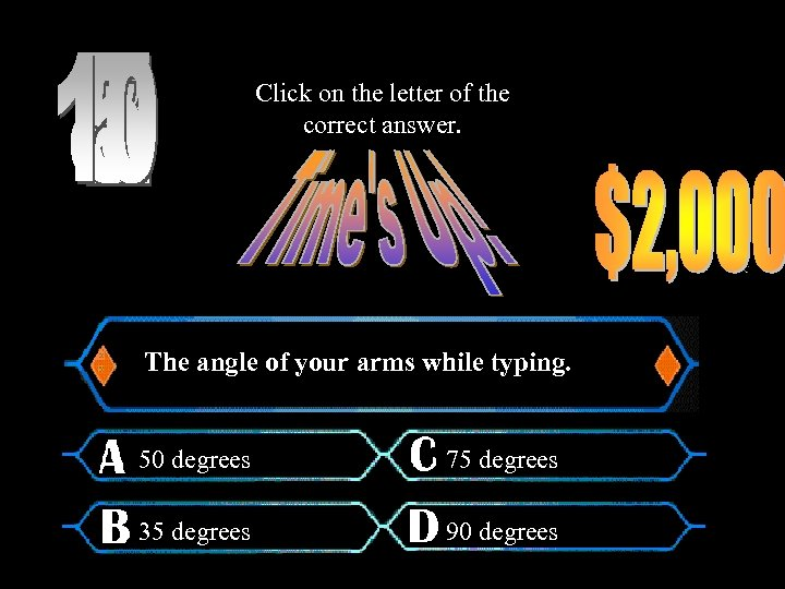 Click on the letter of the correct answer. The angle of your arms while