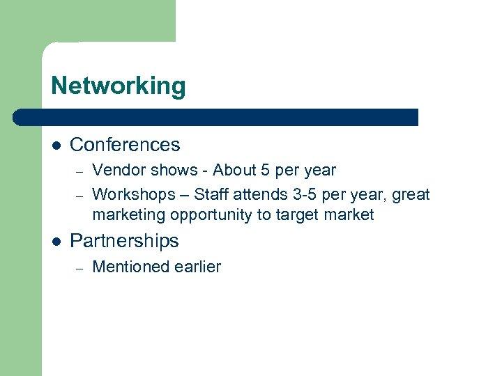 Networking l Conferences – – l Vendor shows - About 5 per year Workshops