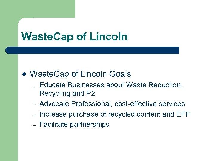 Waste. Cap of Lincoln l Waste. Cap of Lincoln Goals – – Educate Businesses
