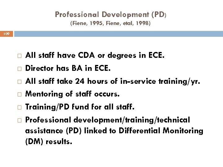 Professional Development (PD) (Fiene, 1995, Fiene, etal, 1998) 109 All staff have CDA or