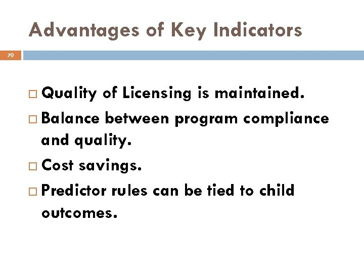 Advantages of Key Indicators 70 Quality of Licensing is maintained. Balance between program compliance