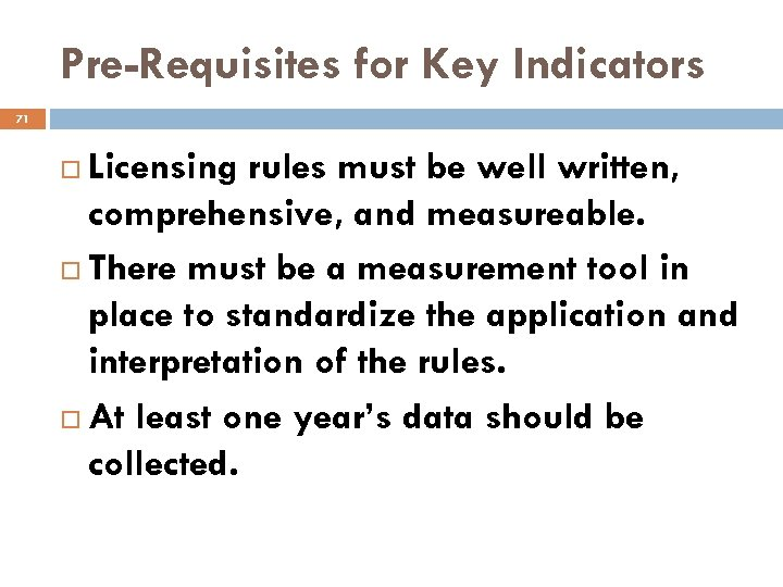 Pre-Requisites for Key Indicators 71 Licensing rules must be well written, comprehensive, and measureable.