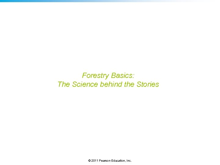 Forestry Basics: The Science behind the Stories © 2011 Pearson Education, Inc.