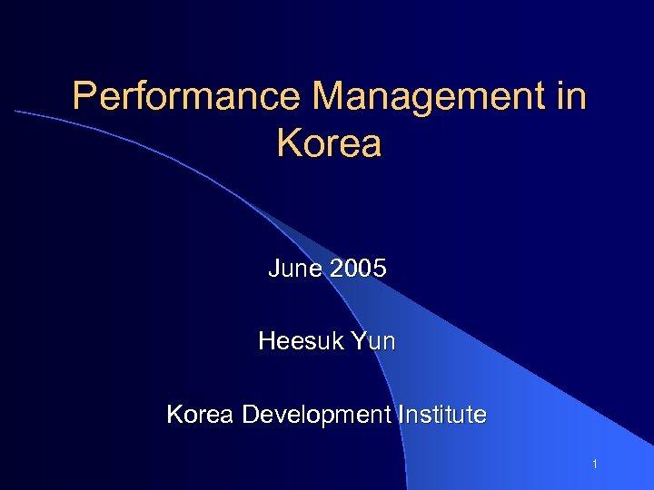 Performance Management in Korea June 2005 Heesuk Yun Korea Development Institute 1