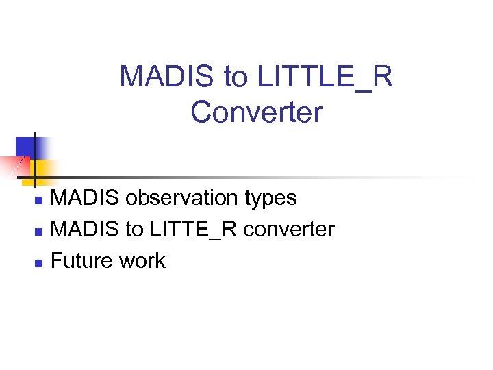 MADIS to LITTLE_R Converter MADIS observation types n MADIS to LITTE_R converter n Future