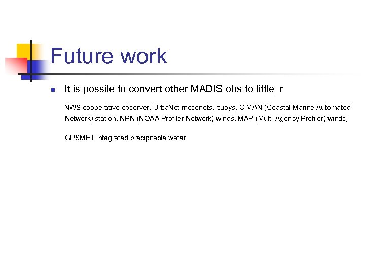 Future work n It is possile to convert other MADIS obs to little_r NWS