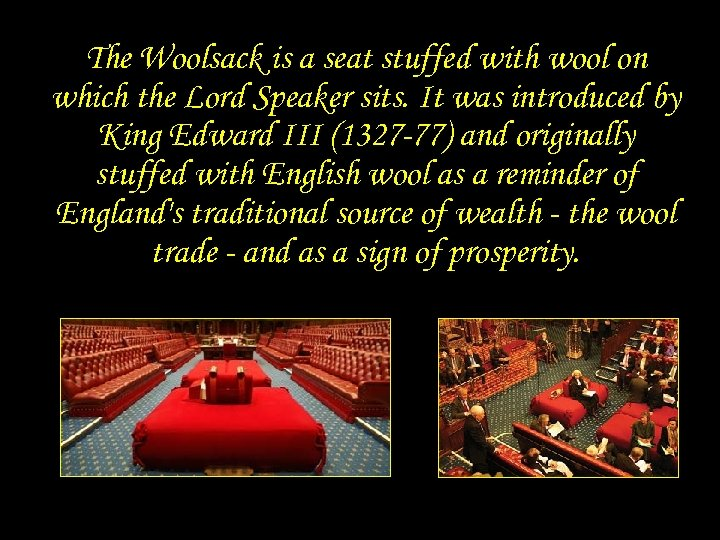 The Woolsack with wool on is a seat stuffed which the Lord Speaker sits.