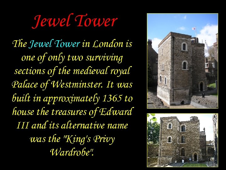 Jewel Tower The Jewel Tower in London is one of only two surviving sections