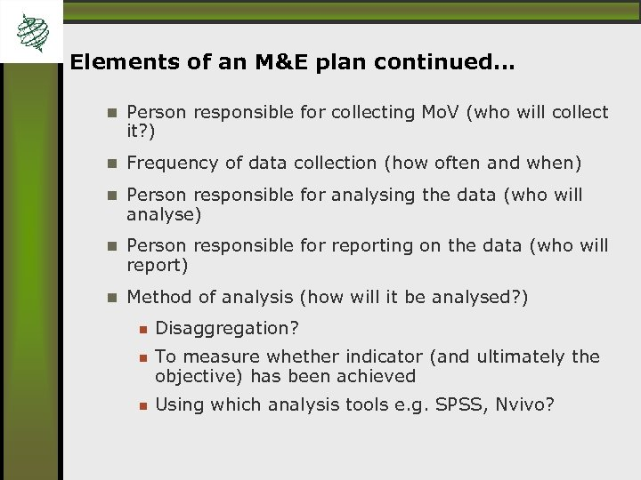 Elements of an M&E plan continued… Person responsible for collecting Mo. V (who will
