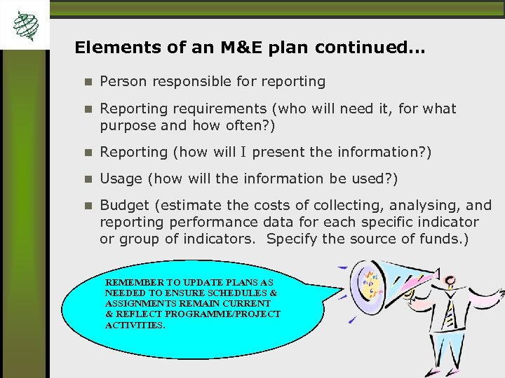 Elements of an M&E plan continued… Person responsible for reporting Reporting requirements (who will