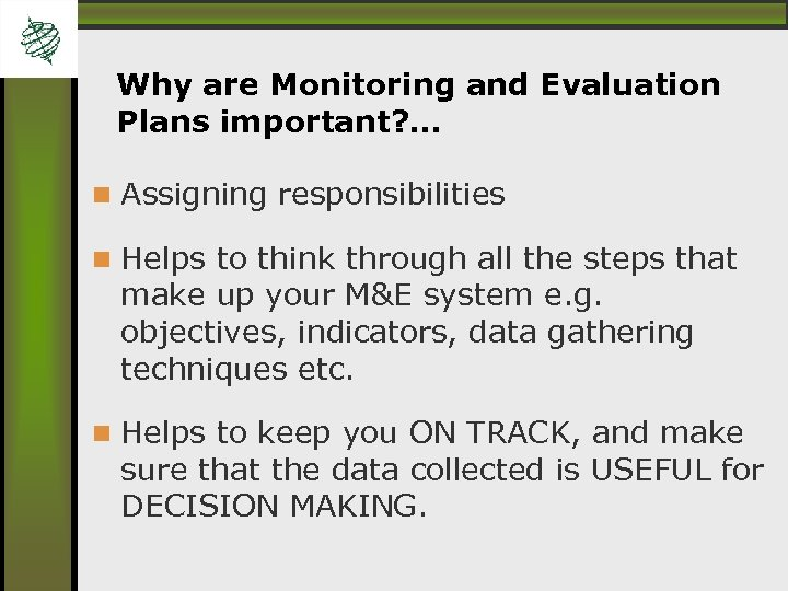 Why are Monitoring and Evaluation Plans important? … Assigning responsibilities Helps to think through