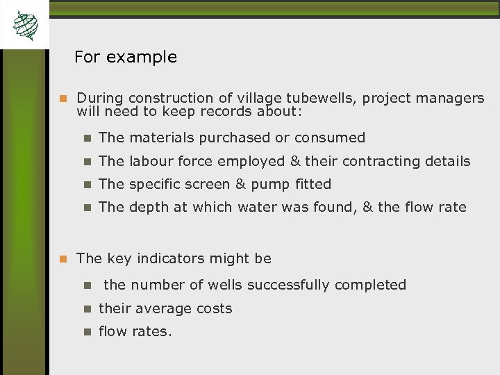 For example During construction of village tubewells, project managers will need to keep records