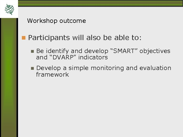 "Workshop outcome Participants will also be able to: Be identify and develop ""SMART"" objectives"