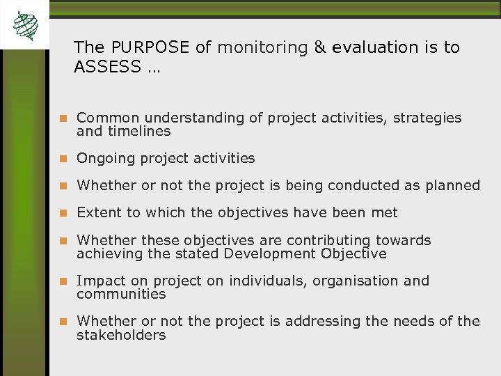 The PURPOSE of monitoring & evaluation is to ASSESS … Common understanding of project