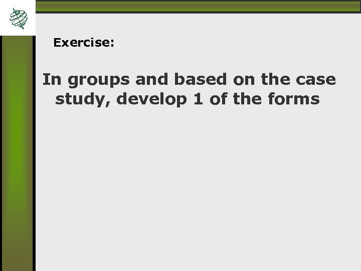 Exercise: In groups and based on the case study, develop 1 of the forms