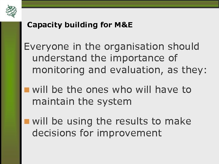 Capacity building for M&E Everyone in the organisation should understand the importance of monitoring
