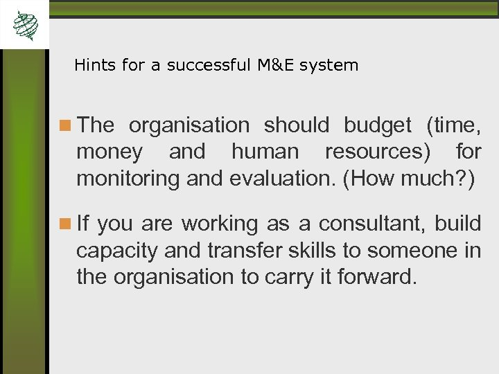 Hints for a successful M&E system The organisation should budget (time, money and human