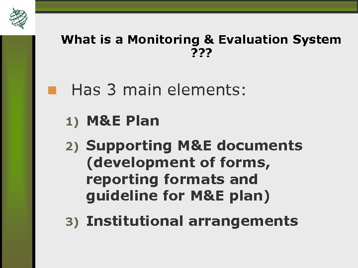What is a Monitoring & Evaluation System ? ? ? Has 3 main elements: