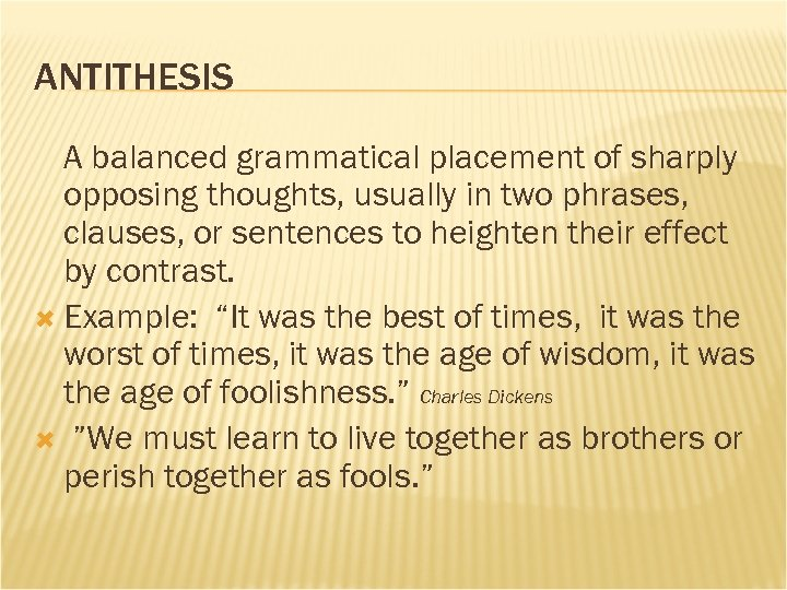 ANTITHESIS A balanced grammatical placement of sharply opposing thoughts, usually in two phrases, clauses,